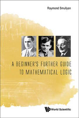 Beginner's Further Guide To Mathematical Logic, A (BOK)
