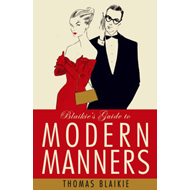 Blaikie's Guide to Modern Manners: From Eating to Greeting, Via Texts, Sex and Do I Bring a Bottle? (BOK)