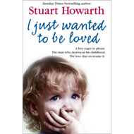 I Just Wanted to be Loved: A Boy Eager to Please. The Man Who Destroyed His Childhood. The Love That (BOK)