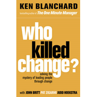 Who Killed Change?: Solving the Mystery of Leading People Through Change (BOK)
