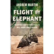 Flight By Elephant: The Untold Story of World War Two's Most Daring Jungle Rescue (BOK)