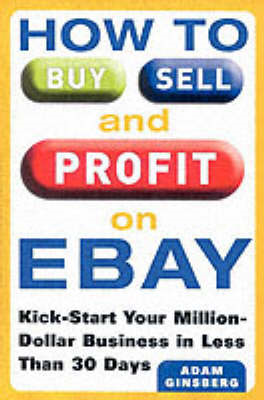 How to Buy, Sell and Profit on eBay: Kick-Start Your Home Based Business in Just Thirty Days (BOK)
