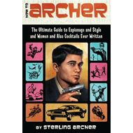 How to Archer: The Ultimate Guide to Espionage, Style, Women, and Cocktails Ever Written (BOK)