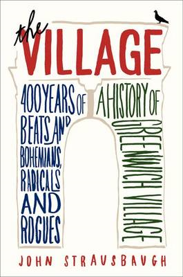 The Village: 400 Years of Beats and Bohemians, Radicals and Rogues, A History of Greenwich Village (BOK)