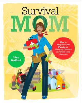 Survival Mom: How to Prepare Your Family for Everyday Disasters and Worst-case Scenarios (BOK)