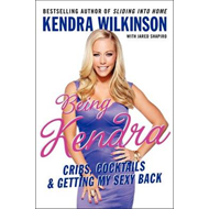 Being Kendra: Cribs, Cocktails, and Getting My Sexy Back (BOK)