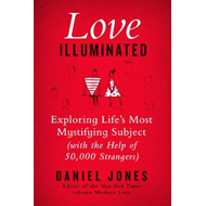 Love Illuminated: Exploring Life's Most Mystifying Subject (with the Help of 50,000 Strangers) (BOK)