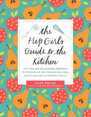 The Hip Girl's Guide to the Kitchen: A Hit-the-ground Running Approach to Stocking Up and Cooking De (BOK)
