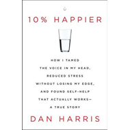 10% Happier: How I Tamed the Voice in My Head, Reduced Stress without Losing My Edge, and Found Self (BOK)
