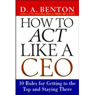 How to Act Like a CEO: 10 Rules for Getting to the Top and Staying There (BOK)