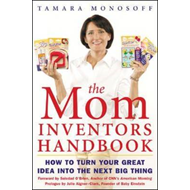 The Mom Inventors Handbook: How to Turn Your Great Idea Into the Next Big Thing (BOK)