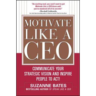 Motivate Like a CEO: Communicate Your Strategic Vision and Inspire People to Act! (BOK)