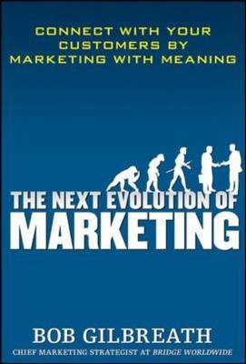 The Next Evolution of Marketing: Connect with Your Customers by Marketing with Meaning (BOK)