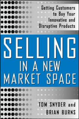 Selling in a New Market Space: Getting Customers to Buy Your Innovative and Disruptive Products (BOK)