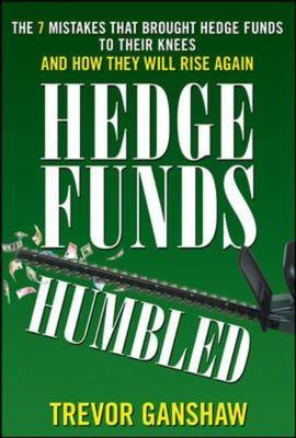 Hedge Funds, Humbled: The 7 Mistakes That Brought Hedge Funds to Their Knees and How They Will Rise (BOK)