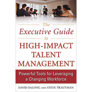 The Executive Guide to High-impact Talent Management: Powerful Tools for Leveraging a Changing Workf (BOK)