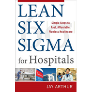 Lean Six Sigma for Hospitals: Simple Steps to Fast, Affordable, and Flawless Healthcare (BOK)