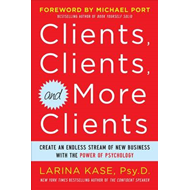 Clients, Clients, and More Clients: Create an Endless Stream of New Business with the Power of Psych (BOK)