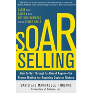 Soar Selling: How to Get Through to Almost Anyone-the Proven Method for Reaching Decision Makers (BOK)