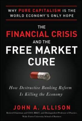The Financial Crisis and the Free Market Cure: Why Pure Capitalism is the World Economy's Only Hope (BOK)