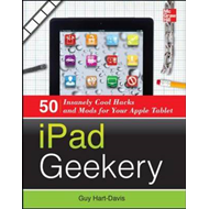 IPad Geekery: 50 Insanely Cool Hacks and Mods for Your Apple Tablet (BOK)