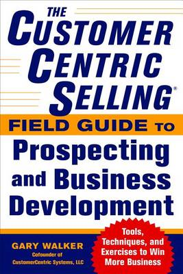 The CustomerCentric Selling Field Guide to Prospecting and Business Development: Techniques, Tools, (BOK)