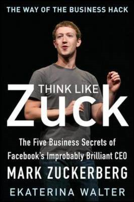 Think Like Zuck: the Five Business Secrets of Facebook's Imp (BOK)