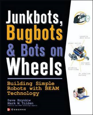 Junkbots, Bugbots and Bots on Wheels: Building Simple Robots with BEAM Technology (BOK)