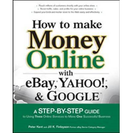 How to Make Money Online with EBay, Yahoo!, and Google: A Step-by-step Guide to Using Three Online S (BOK)