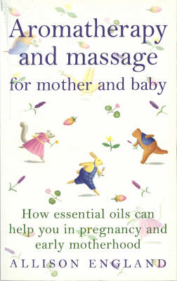 Aromatherapy and Massage for Mother and Baby: How Essential Oils Can Help You in Pregnancy and Early (BOK)
