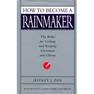 How to Become a Rainmaker: The Rules for Getting and Keeping Customers and Clients (BOK)