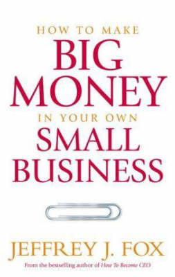 How to Make Big Money in Your Own Small Business: Unexpected Rules Every Small Business Owner Needs (BOK)