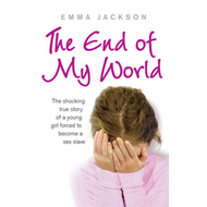 The End of My World: The Shocking True Story of a Young Girl Forced to Become a Sex Slave (BOK)