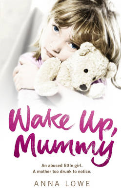 Wake Up, Mummy: The Heartbreaking True Story of an Abused Little Girl Whose Mother Was Too Drunk to (BOK)