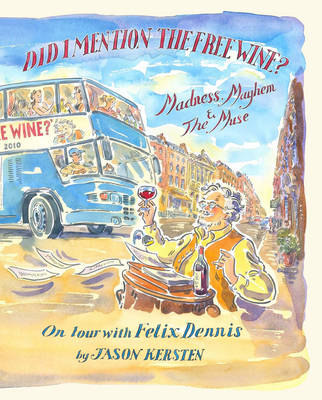 Did I Mention the Free Wine? Madness, Mayhem & the Muse: On Tour with Felix Dennis (BOK)