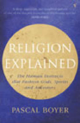 Religion Explained: The Human Instincts That Fashion Gods, Spirits and Ancestors (BOK)