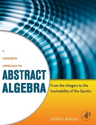 A Concrete Approach to Abstract Algebra: From the Integers to the Insolvability of the Quintic (BOK)