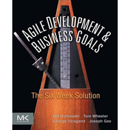 Agile Development and Business Goals: The Six Week Solution (BOK)
