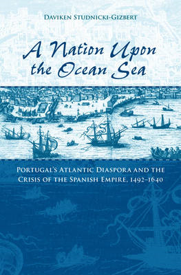 A Nation Upon the Ocean Sea: Portugal's Atlantic Diaspora and the Crisis of the Spanish Empire, 1492 (BOK)