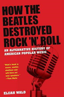 "How the ""Beatles"" Destroyed Rock N Roll: An Alternative History of American Popular Music (BOK)"