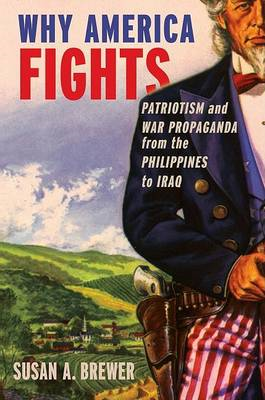 Why America Fights: Patriotism and War Propaganda from the Philippines to Iraq (BOK)