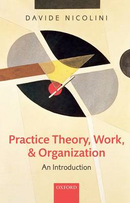 Practice Theory, Work, and Organization: An Introduction (BOK)