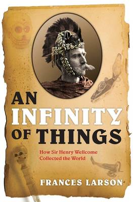 An Infinity of Things: How Sir Henry Wellcome Collected the World (BOK)