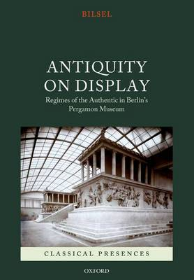 Antiquity on Display: Regimes of the Authentic in Berlin's Pergamon Museum (BOK)
