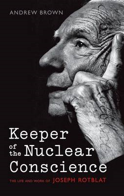 Keeper of the Nuclear Conscience: The Life and Work of Joseph Rotblat (BOK)