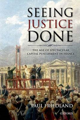 Seeing Justice Done: The Age of Spectacular Capital Punishment in France (BOK)