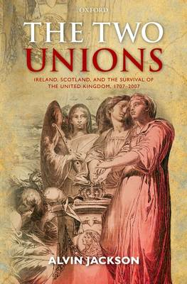 The Two Unions: Ireland, Scotland, and the Survival of the United Kingdom, 1707-2007 (BOK)