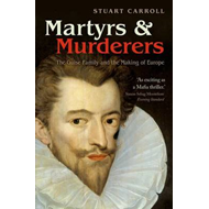 Martyrs and Murderers: The Guise Family and the Making of Europe (BOK)