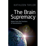 The Brain Supremacy: Notes from the Frontiers of Neuroscience (BOK)