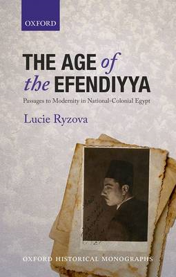The Age of the Efendiyya: Passages to Modernity in National-colonial Egypt (BOK)